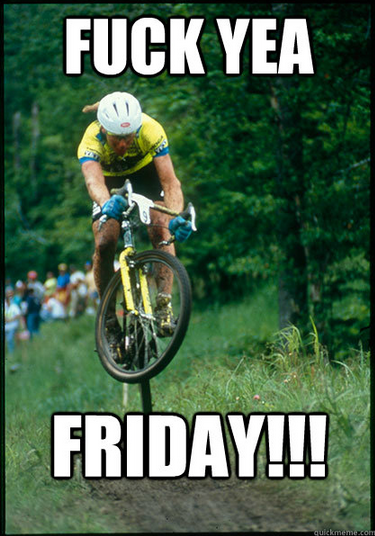 fuck yea Friday. fuck yea Tomac.